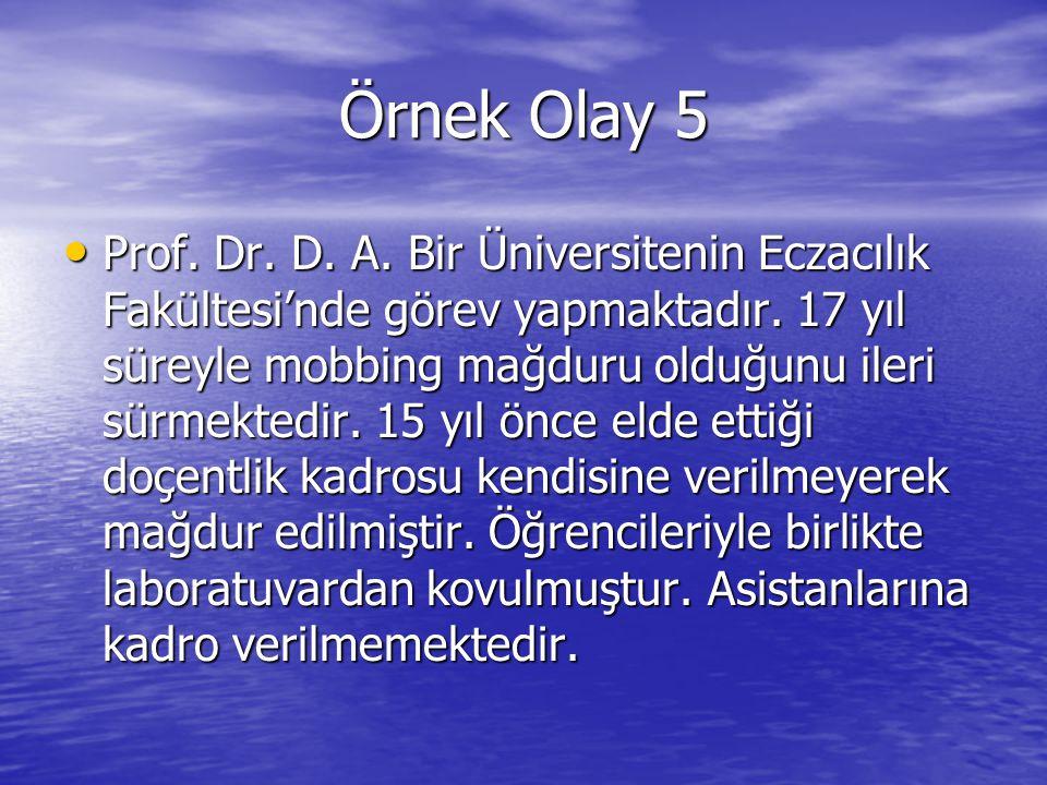 Örnek Olay 5 Prof. Dr. D. A. Bir Üniversitenin Eczacılık Fakültesi'nde görev yapmaktadır. 17 yıl süreyle mobbing mağduru olduğunu ileri sürmektedir. 1