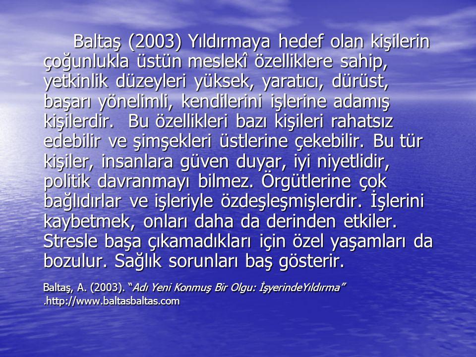 Baltaş (2003) Yıldırmaya hedef olan kişilerin çoğunlukla üstün meslekî özelliklere sahip, yetkinlik düzeyleri yüksek, yaratıcı, dürüst, başarı yönelim