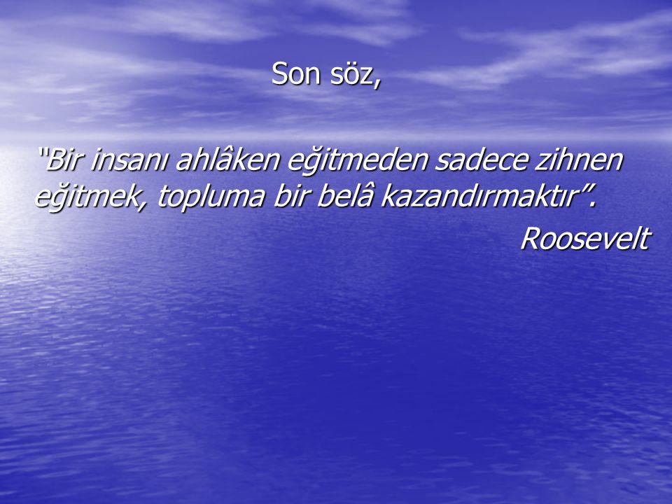 """Son söz, """"Bir insanı ahlâken eğitmeden sadece zihnen eğitmek, topluma bir belâ kazandırmaktır"""". Roosevelt"""