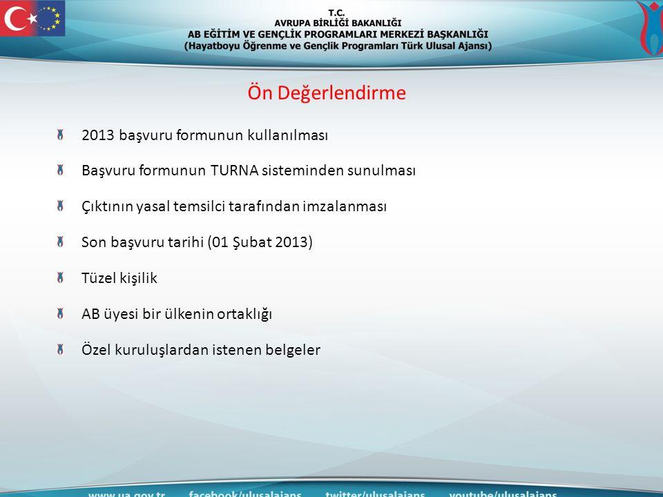 Ön Değerlendirme 2013 başvuru formunun kullanılması Başvuru formunun TURNA sisteminden sunulması Çıktının yasal temsilci tarafından imzalanması Son başvuru tarihi (01 Şubat 2013) Tüzel kişilik AB üyesi bir ülkenin ortaklığı Özel kuruluşlardan istenen belgeler