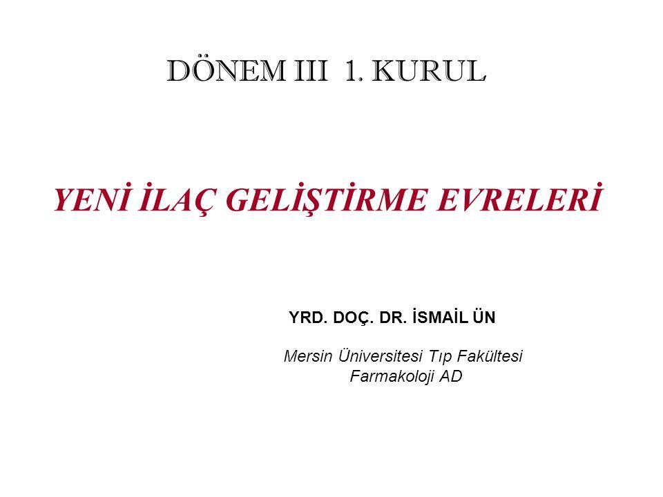 YENİ İLAÇ GELİŞTİRME EVRELERİ YRD. DOÇ. DR. İSMAİL ÜN Mersin Üniversitesi Tıp Fakültesi Farmakoloji AD DÖNEM III 1. KURUL