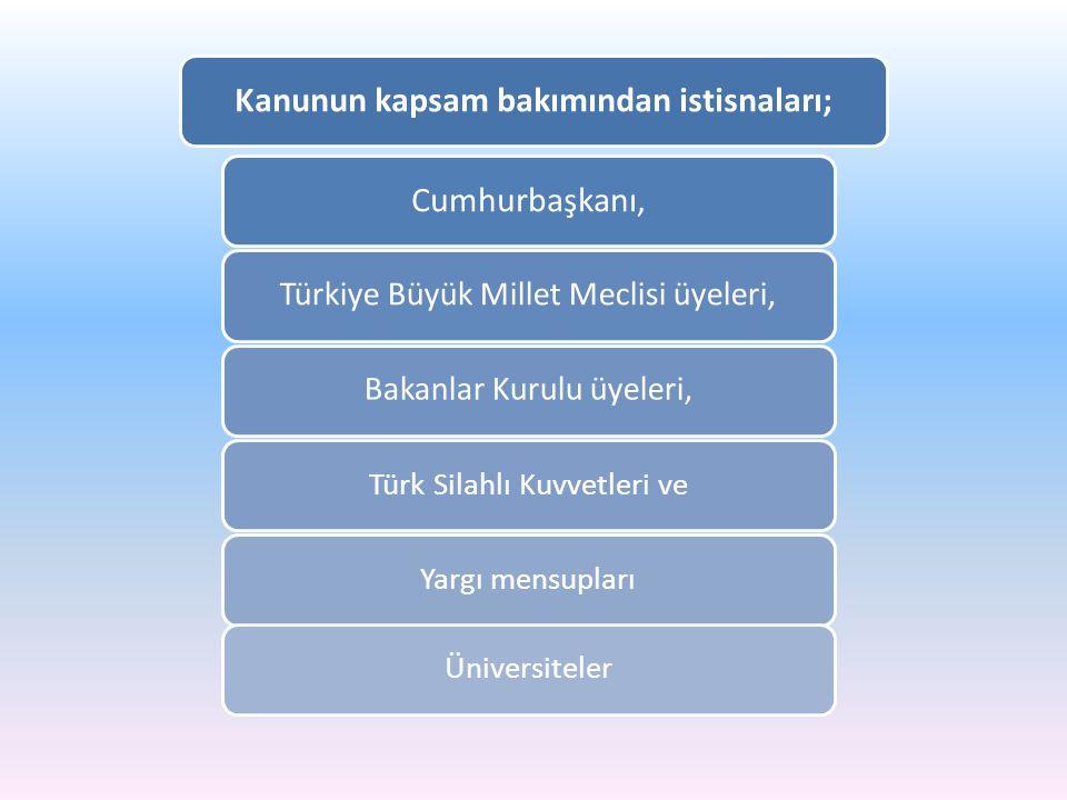 Kanunun kapsam bakımından istisnaları;Cumhurbaşkanı, Türkiye Büyük Millet Meclisi üyeleri,Bakanlar Kurulu üyeleri, Türk Silahlı Kuvvetleri veYargı men