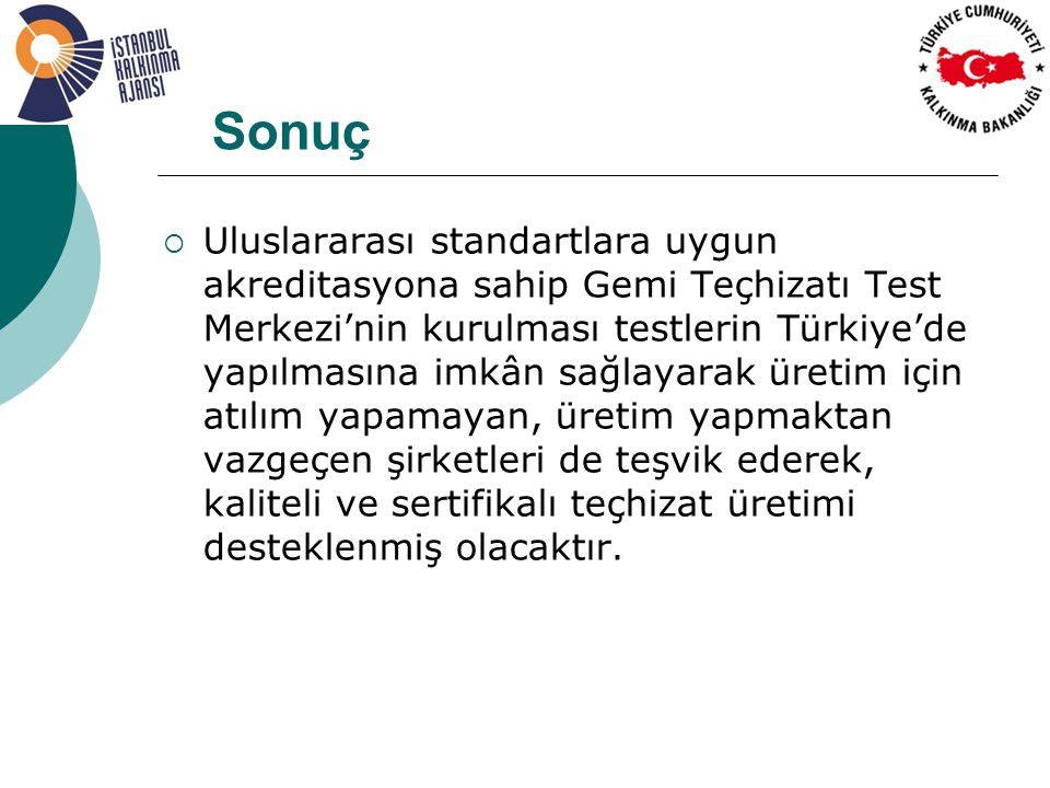 Sonuç  Uluslararası standartlara uygun akreditasyona sahip Gemi Teçhizatı Test Merkezi'nin kurulması testlerin Türkiye'de yapılmasına imkân sağlayarak üretim için atılım yapamayan, üretim yapmaktan vazgeçen şirketleri de teşvik ederek, kaliteli ve sertifikalı teçhizat üretimi desteklenmiş olacaktır.