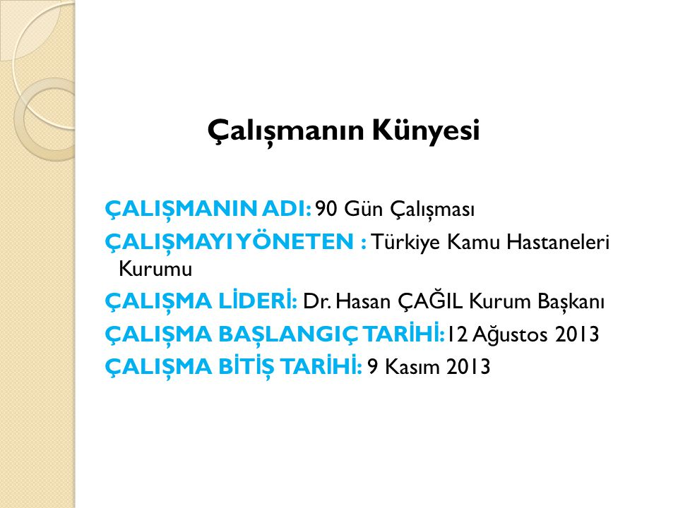 Çalışmanın Künyesi ÇALIŞMANIN ADI: 90 Gün Çalışması ÇALIŞMAYI YÖNETEN : Türkiye Kamu Hastaneleri Kurumu ÇALIŞMA L İ DER İ : Dr.