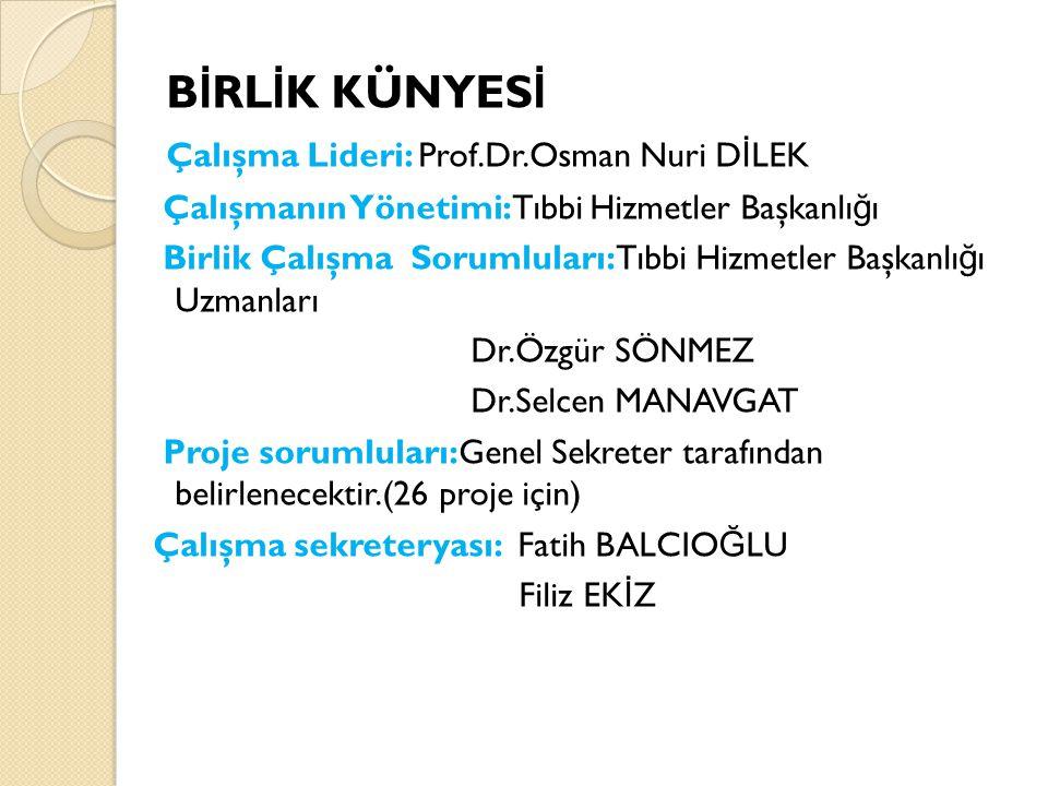 B İ RL İ K KÜNYES İ Çalışma Lideri: Prof.Dr.Osman Nuri D İ LEK Çalışmanın Yönetimi:Tıbbi Hizmetler Başkanlı ğ ı Birlik Çalışma Sorumluları:Tıbbi Hizmetler Başkanlı ğ ı Uzmanları Dr.Özgür SÖNMEZ Dr.Selcen MANAVGAT Proje sorumluları:Genel Sekreter tarafından belirlenecektir.(26 proje için) Çalışma sekreteryası: Fatih BALCIO Ğ LU Filiz EK İ Z