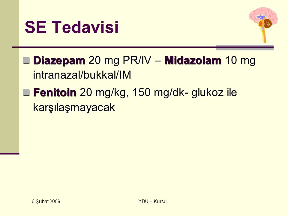 6 Şubat 2009 YBU – Kursu SE Tedavisi Diazepam 20 mg PR/IV – Midazolam 10 mg intranazal/bukkal/IM Diazepam 20 mg PR/IV – Midazolam 10 mg intranazal/buk