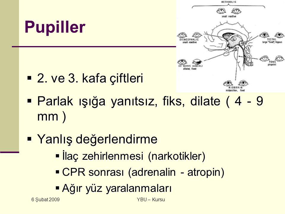 6 Şubat 2009 YBU – Kursu Pupiller  2. ve 3. kafa çiftleri  Parlak ışığa yanıtsız, fiks, dilate ( 4 - 9 mm )  Yanlış değerlendirme  İlaç zehirlenme