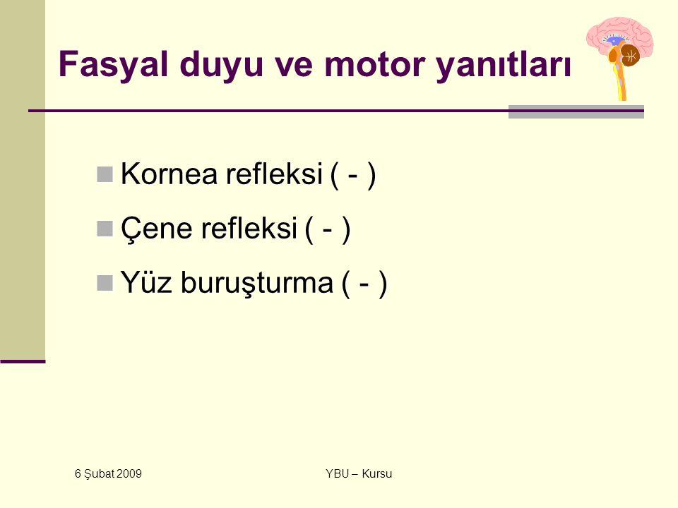 6 Şubat 2009 YBU – Kursu Fasyal duyu ve motor yanıtları Kornea refleksi ( - ) Kornea refleksi ( - ) Çene refleksi ( - ) Çene refleksi ( - ) Yüz buruşt