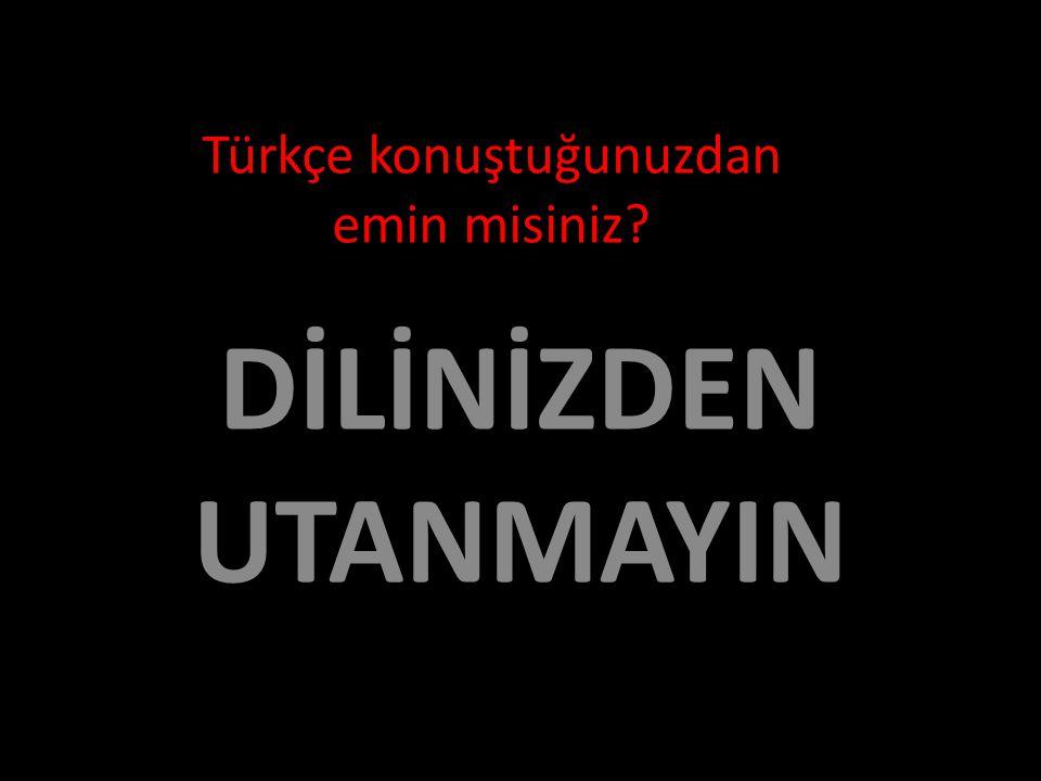 Türkçe konuştuğunuzdan emin misiniz DİLİNİZDEN UTANMAYIN