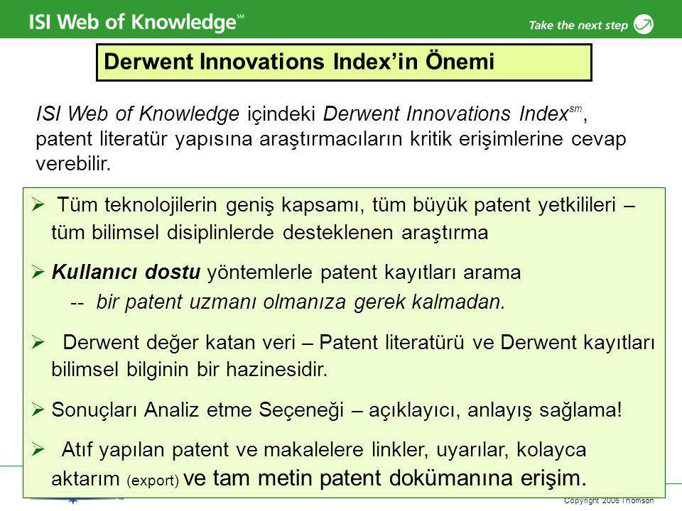 Copyright 2006 Thomson  Tüm teknolojilerin geniş kapsamı, tüm büyük patent yetkilileri – tüm bilimsel disiplinlerde desteklenen araştırma  Kullanıcı dostu yöntemlerle patent kayıtları arama -- bir patent uzmanı olmanıza gerek kalmadan.