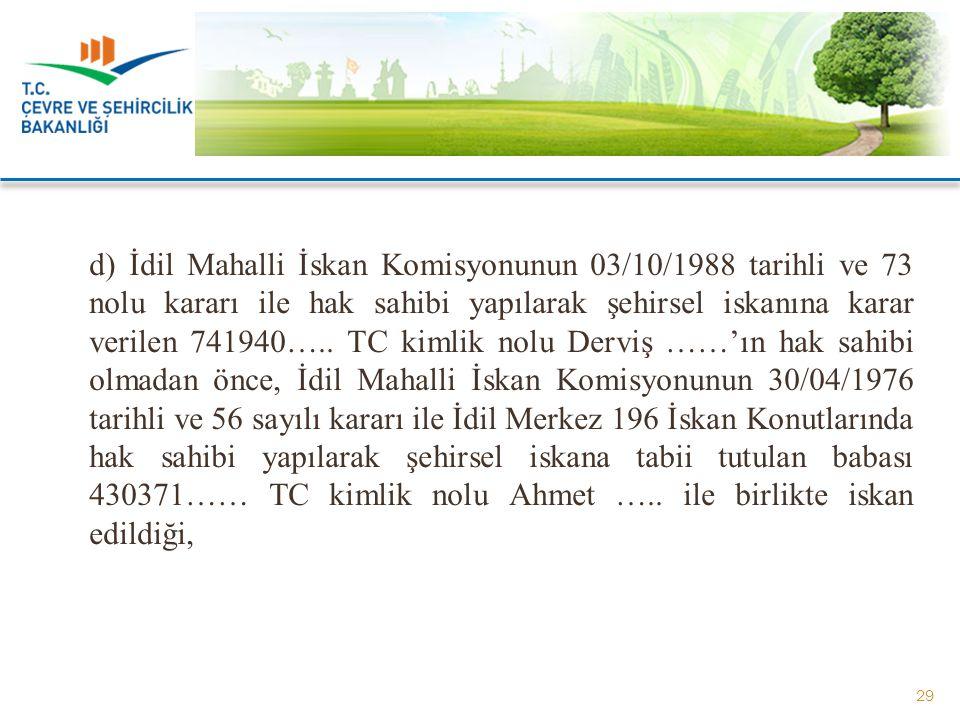 d) İdil Mahalli İskan Komisyonunun 03/10/1988 tarihli ve 73 nolu kararı ile hak sahibi yapılarak şehirsel iskanına karar verilen 741940….. TC kimlik n