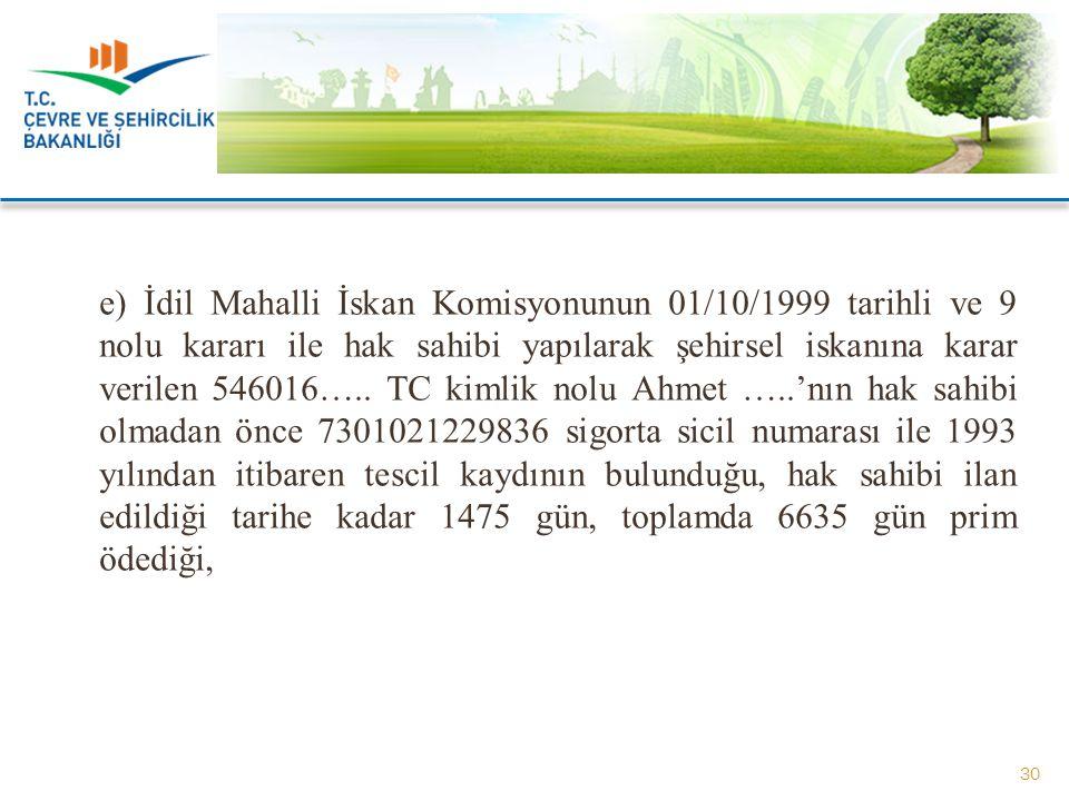 e) İdil Mahalli İskan Komisyonunun 01/10/1999 tarihli ve 9 nolu kararı ile hak sahibi yapılarak şehirsel iskanına karar verilen 546016….. TC kimlik no
