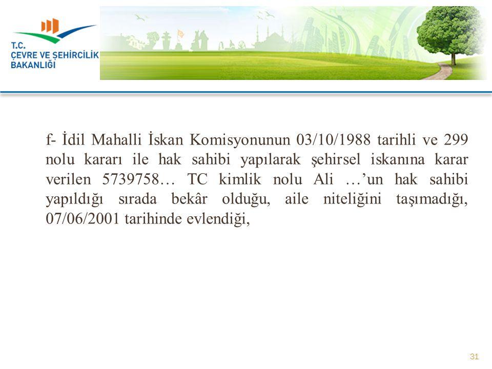 f- İdil Mahalli İskan Komisyonunun 03/10/1988 tarihli ve 299 nolu kararı ile hak sahibi yapılarak şehirsel iskanına karar verilen 5739758… TC kimlik n