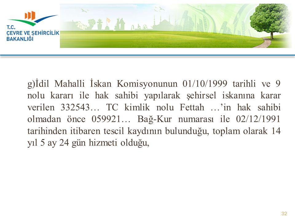 g)İdil Mahalli İskan Komisyonunun 01/10/1999 tarihli ve 9 nolu kararı ile hak sahibi yapılarak şehirsel iskanına karar verilen 332543… TC kimlik nolu