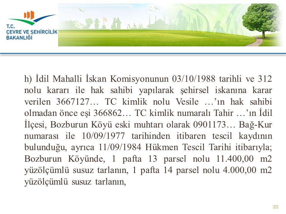 h) İdil Mahalli İskan Komisyonunun 03/10/1988 tarihli ve 312 nolu kararı ile hak sahibi yapılarak şehirsel iskanına karar verilen 3667127… TC kimlik n