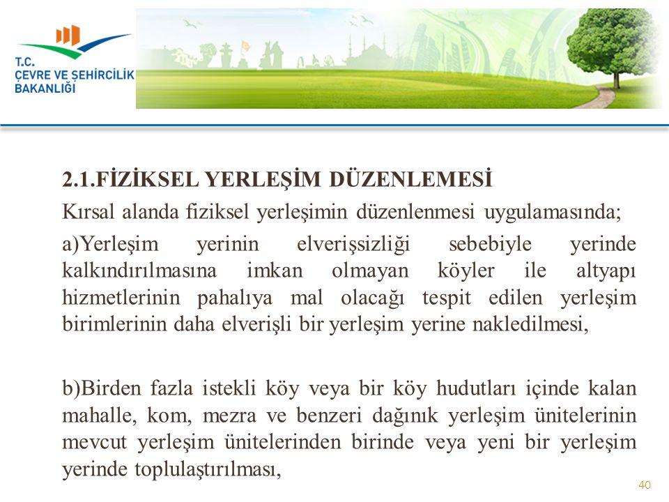 2.1.FİZİKSEL YERLEŞİM DÜZENLEMESİ Kırsal alanda fiziksel yerleşimin düzenlenmesi uygulamasında; a)Yerleşim yerinin elverişsizliği sebebiyle yerinde ka