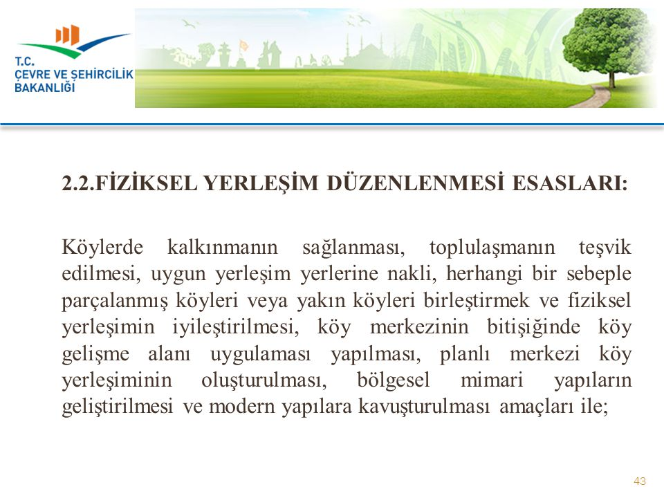 2.2.FİZİKSEL YERLEŞİM DÜZENLENMESİ ESASLARI: Köylerde kalkınmanın sağlanması, toplulaşmanın teşvik edilmesi, uygun yerleşim yerlerine nakli, herhangi