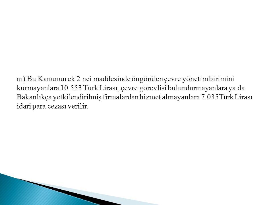 m) Bu Kanunun ek 2 nci maddesinde öngörülen çevre yönetim birimini kurmayanlara 10.553 Türk Lirası, çevre görevlisi bulundurmayanlara ya da Bakanlıkça