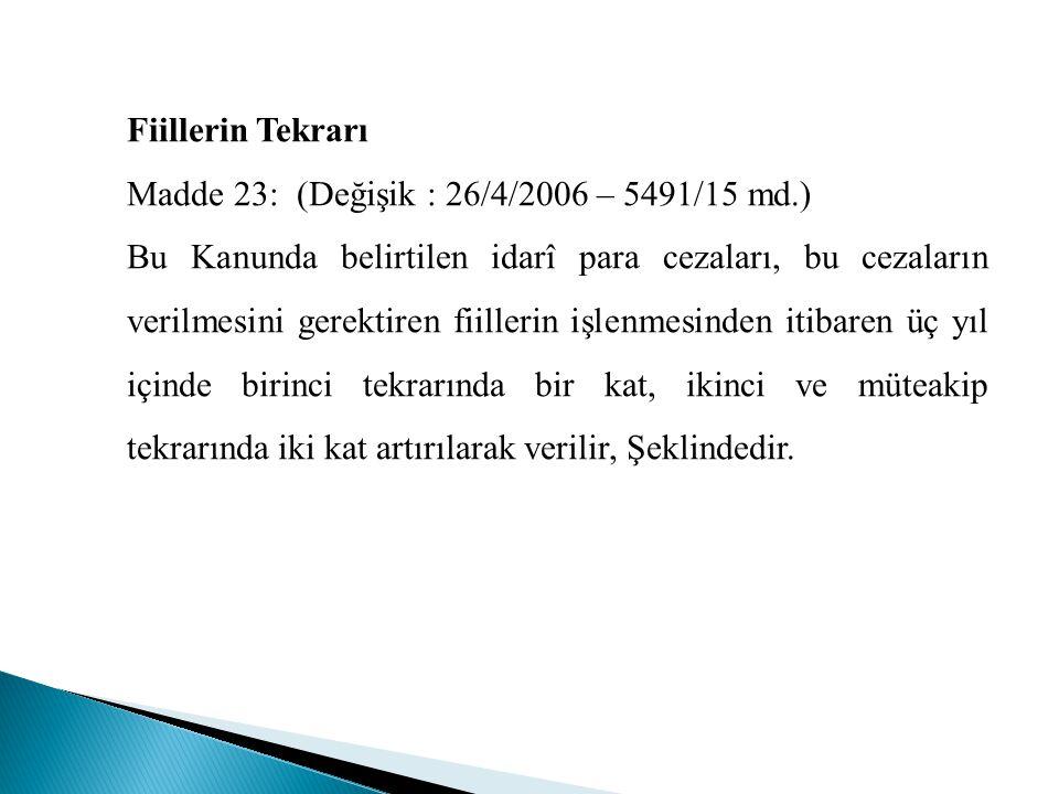 Fiillerin Tekrarı Madde 23: (Değişik : 26/4/2006 – 5491/15 md.) Bu Kanunda belirtilen idarî para cezaları, bu cezaların verilmesini gerektiren fiiller