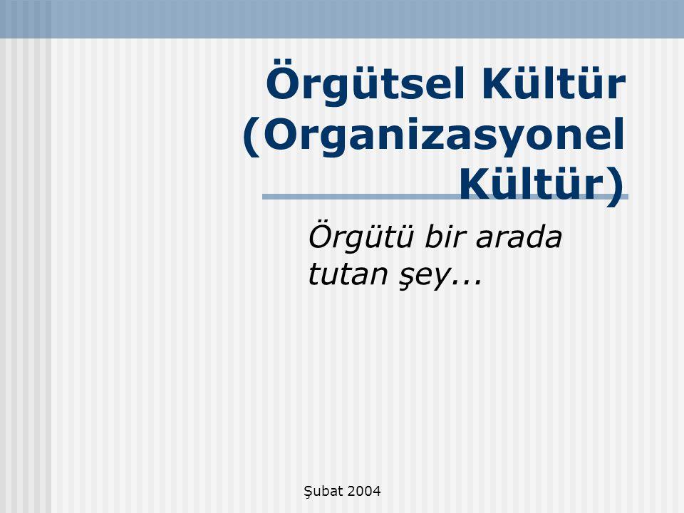 Şubat 2004 Örgütsel Kültür (Organizasyonel Kültür) Örgütü bir arada tutan şey...