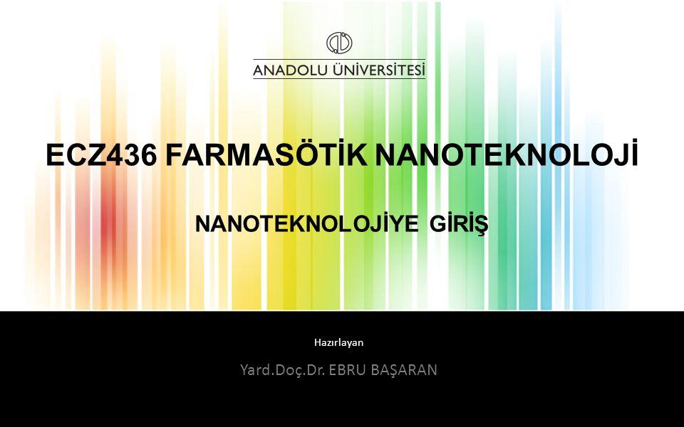 Hazırlayan ECZ436 FARMASÖTİK NANOTEKNOLOJİ NANOTEKNOLOJİYE GİRİŞ Yard.Doç.Dr. EBRU BAŞARAN