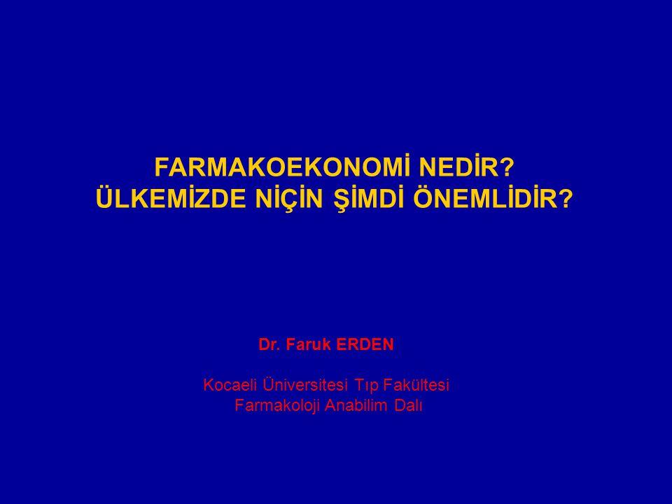 FARMAKOEKONOMİ NEDİR? ÜLKEMİZDE NİÇİN ŞİMDİ ÖNEMLİDİR? Dr. Faruk ERDEN Kocaeli Üniversitesi Tıp Fakültesi Farmakoloji Anabilim Dalı