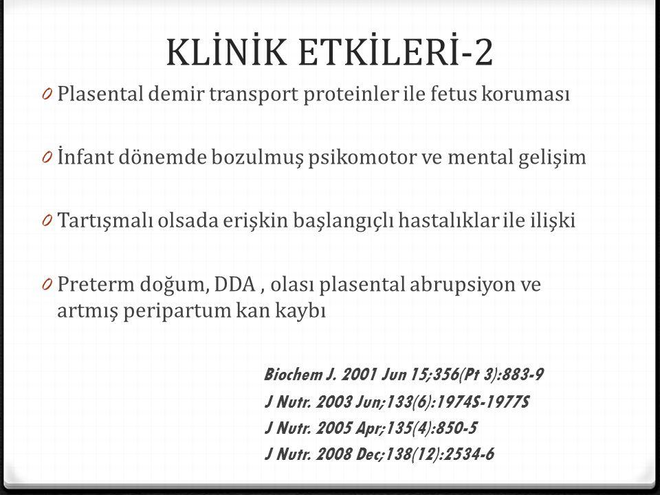 KLİNİK ETKİLERİ-2 0 Plasental demir transport proteinler ile fetus koruması 0 İnfant dönemde bozulmuş psikomotor ve mental gelişim 0 Tartışmalı olsada erişkin başlangıçlı hastalıklar ile ilişki 0 Preterm doğum, DDA, olası plasental abrupsiyon ve artmış peripartum kan kaybı Biochem J.