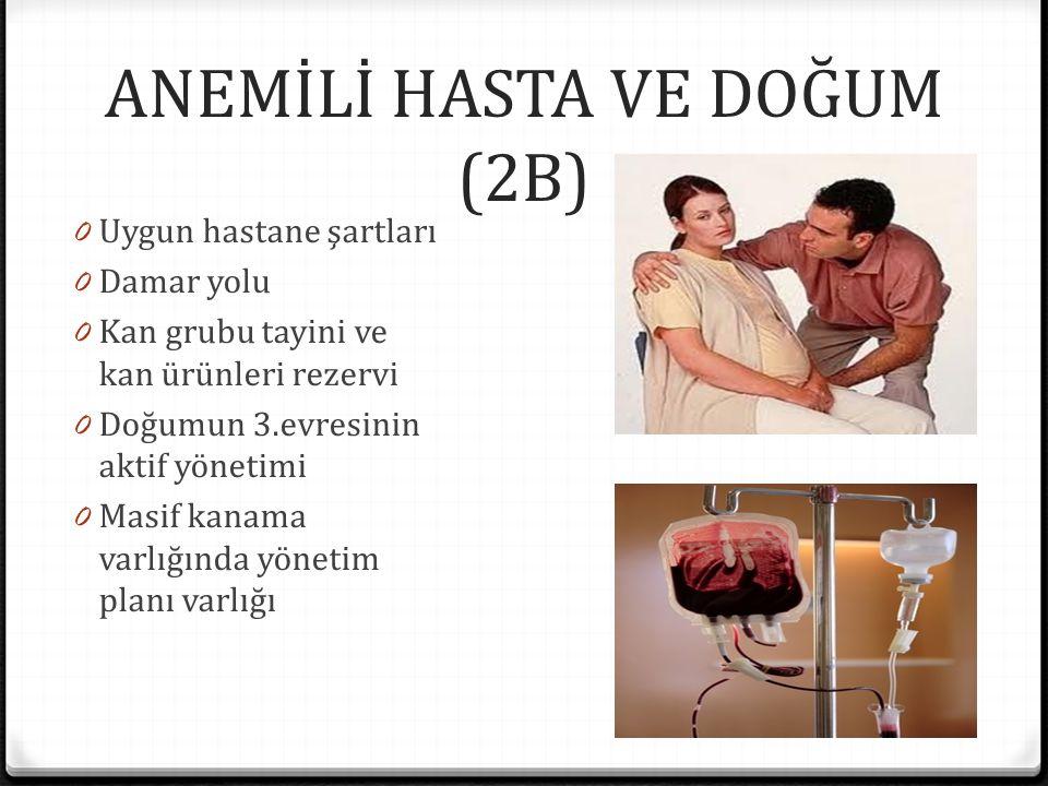 ANEMİLİ HASTA VE DOĞUM (2B) 0 Uygun hastane şartları 0 Damar yolu 0 Kan grubu tayini ve kan ürünleri rezervi 0 Doğumun 3.evresinin aktif yönetimi 0 Ma