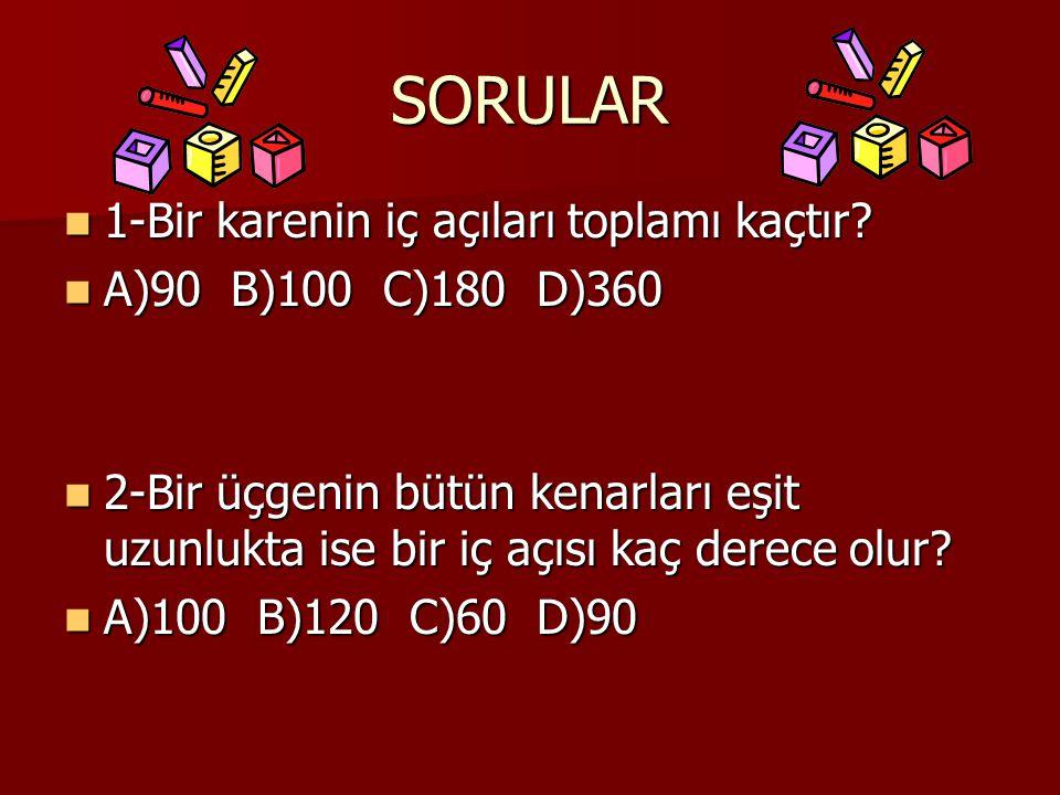 SORULAR 1-Bir karenin iç açıları toplamı kaçtır? 1-Bir karenin iç açıları toplamı kaçtır? A)90 B)100 C)180 D)360 A)90 B)100 C)180 D)360 2-Bir üçgenin