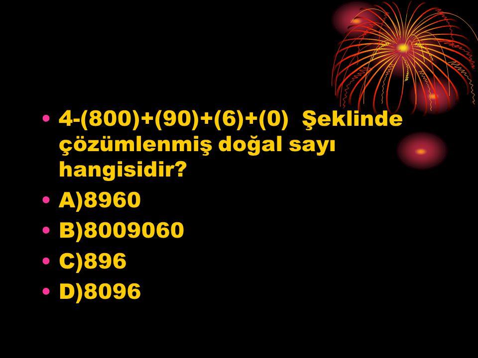 4-(800)+(90)+(6)+(0) Şeklinde çözümlenmiş doğal sayı hangisidir? A)8960 B)8009060 C)896 D)8096