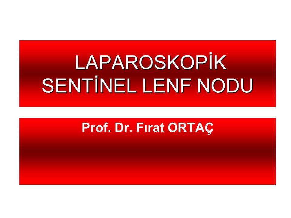 LAPAROSKOPİK SENTİNEL LENF NODU LAPAROSKOPİK SENTİNEL LENF NODU Prof. Dr. Fırat ORTAÇ