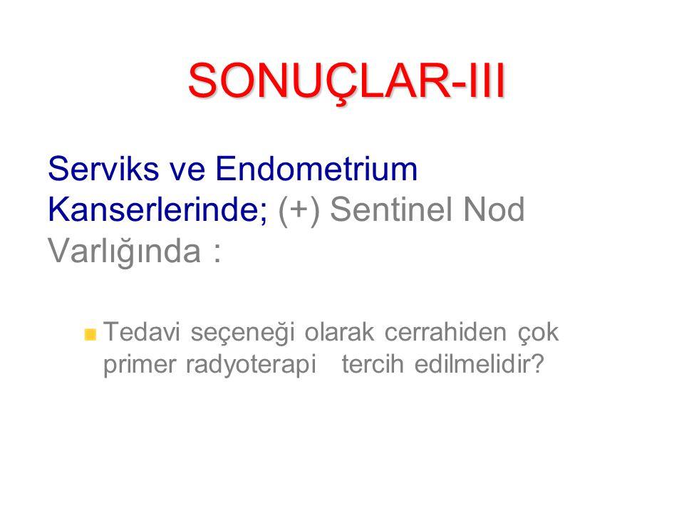 SONUÇLAR-III Serviks ve Endometrium Kanserlerinde; (+) Sentinel Nod Varlığında : Tedavi seçeneği olarak cerrahiden çok primer radyoterapi tercih edilmelidir?