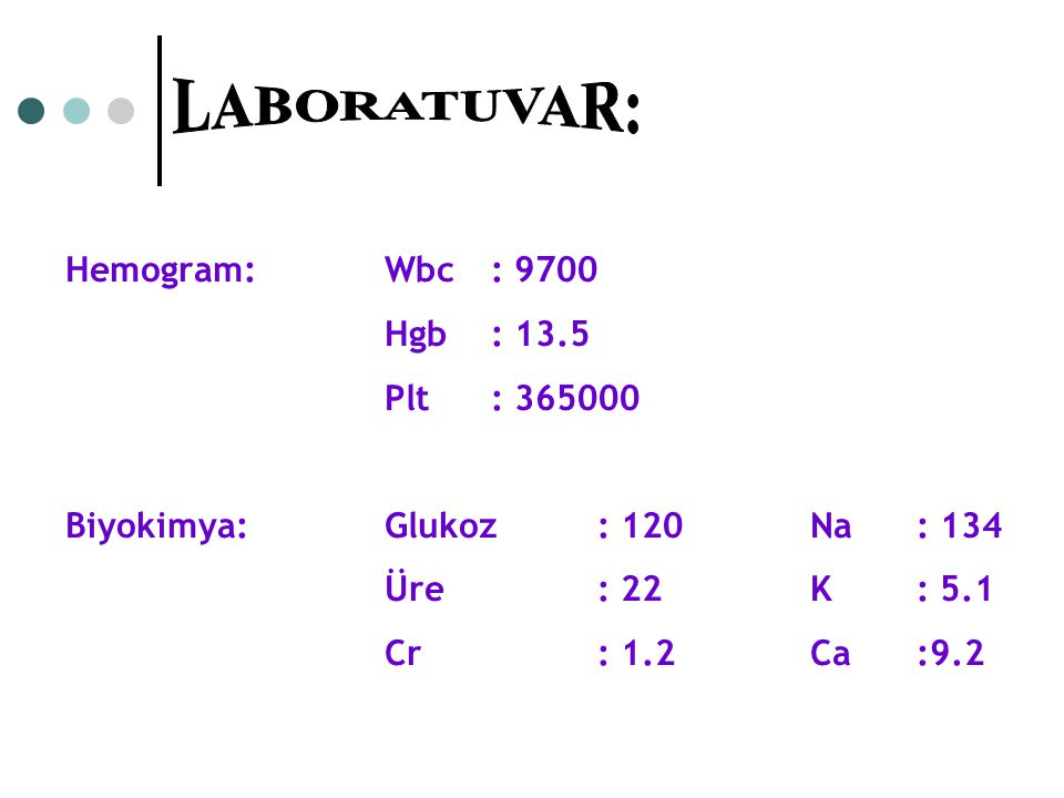 Hemogram: Wbc: 9700 Hgb: 13.5 Plt: 365000 Biyokimya: Glukoz: 120 Na: 134 Üre: 22 K: 5.1 Cr: 1.2 Ca:9.2