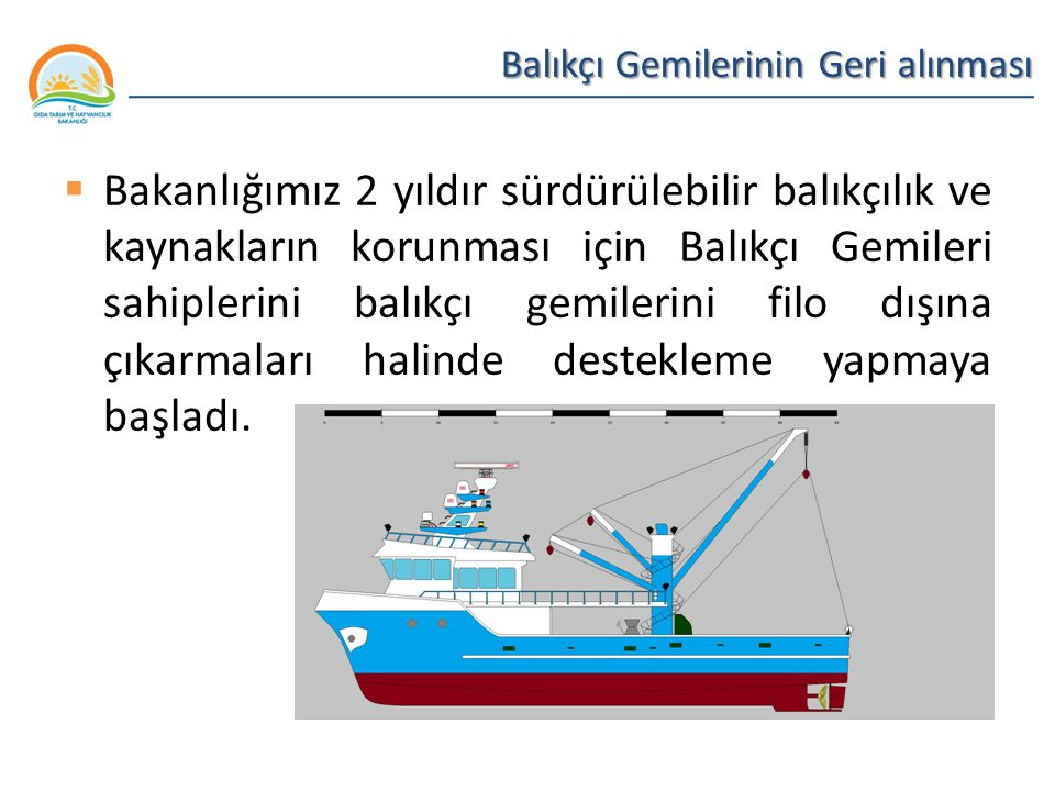 Balıkçılık ve Su Ürünleri Genel Müdürlüğü Balıkçı Gemilerinin Geri alınması  Bakanlığımız 2 yıldır sürdürülebilir balıkçılık ve kaynakların korunması