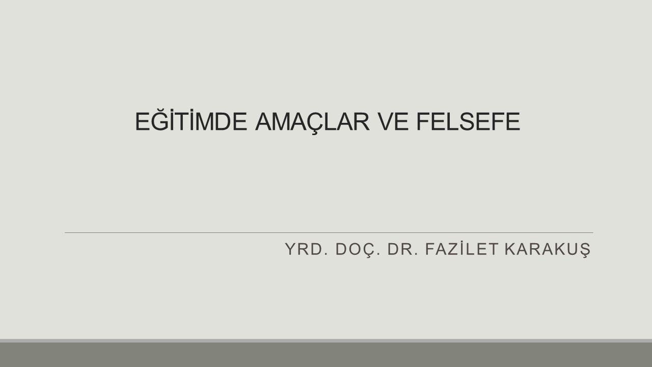EĞİTİMDE AMAÇLAR VE FELSEFE YRD. DOÇ. DR. FAZİLET KARAKUŞ