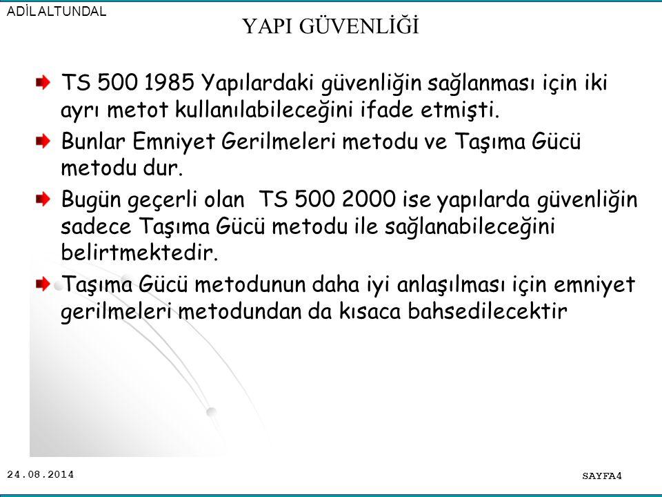 24.08.2014 TS 500 1985 Yapılardaki güvenliğin sağlanması için iki ayrı metot kullanılabileceğini ifade etmişti. Bunlar Emniyet Gerilmeleri metodu ve T