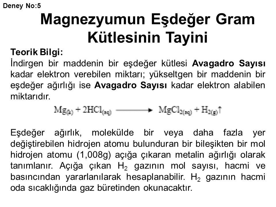 Deney No:5 Magnezyumun Eşdeğer Gram Kütlesinin Tayini Teorik Bilgi: İndirgen bir maddenin bir eşdeğer kütlesi Avagadro Sayısı kadar elektron verebilen miktarı; yükseltgen bir maddenin bir eşdeğer ağırlığı ise Avagadro Sayısı kadar elektron alabilen miktarıdır.