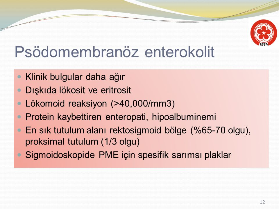 12 Psödomembranöz enterokolit Klinik bulgular daha ağır Dışkıda lökosit ve eritrosit Lökomoid reaksiyon (>40,000/mm3) Protein kaybettiren enteropati,