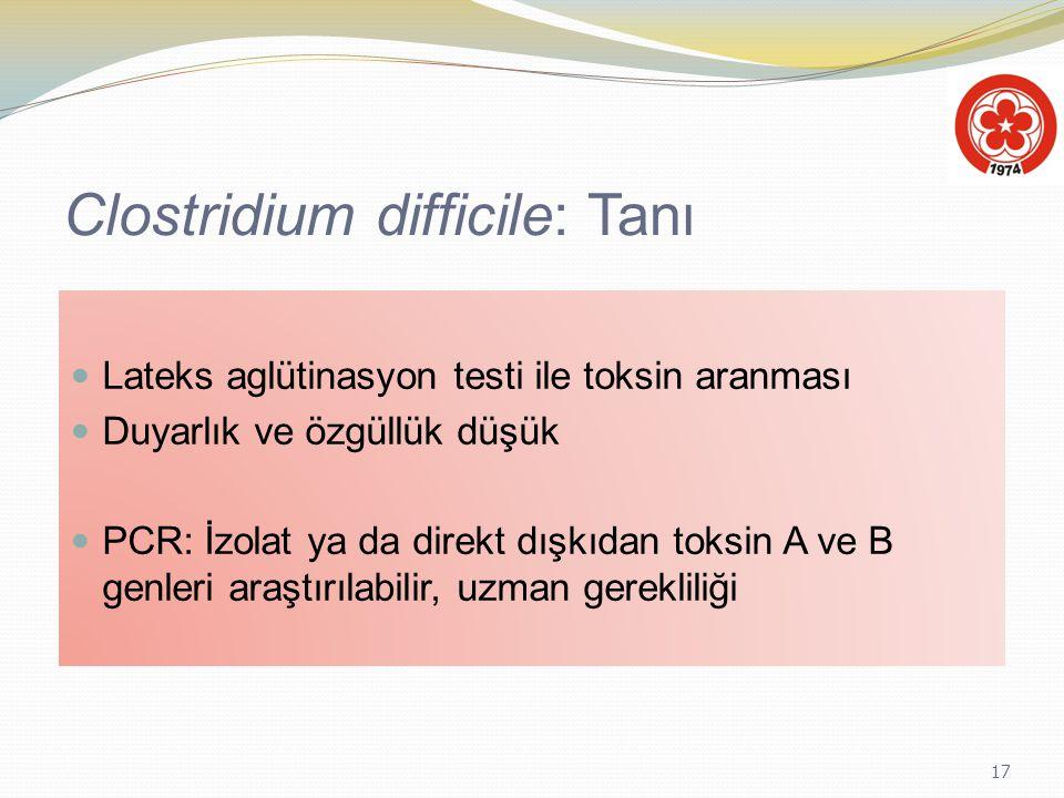 17 Clostridium difficile: Tanı Lateks aglütinasyon testi ile toksin aranması Duyarlık ve özgüllük düşük PCR: İzolat ya da direkt dışkıdan toksin A ve
