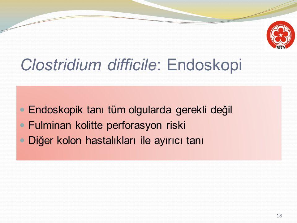 18 Clostridium difficile: Endoskopi Endoskopik tanı tüm olgularda gerekli değil Fulminan kolitte perforasyon riski Diğer kolon hastalıkları ile ayırıc
