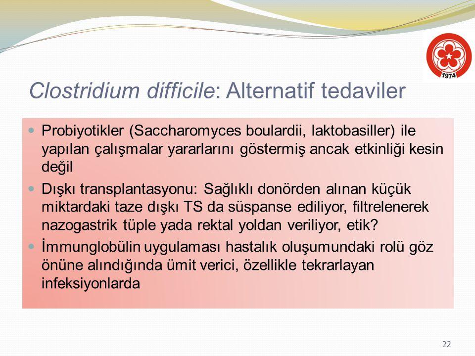 22 Clostridium difficile: Alternatif tedaviler Probiyotikler (Saccharomyces boulardii, laktobasiller) ile yapılan çalışmalar yararlarını göstermiş anc