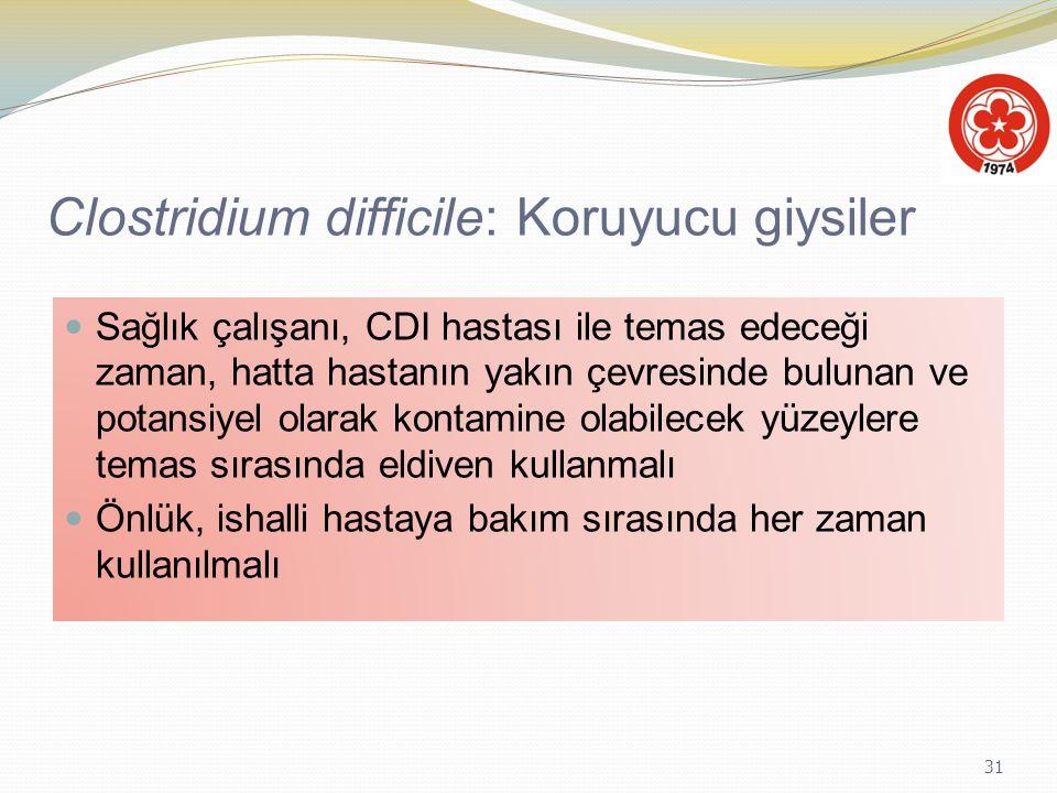 31 Clostridium difficile: Koruyucu giysiler Sağlık çalışanı, CDI hastası ile temas edeceği zaman, hatta hastanın yakın çevresinde bulunan ve potansiye