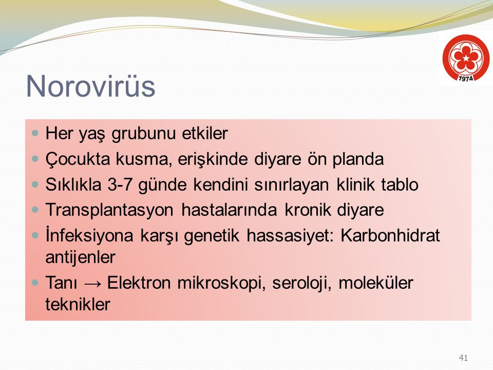 41 Norovirüs Her yaş grubunu etkiler Çocukta kusma, erişkinde diyare ön planda Sıklıkla 3-7 günde kendini sınırlayan klinik tablo Transplantasyon hast