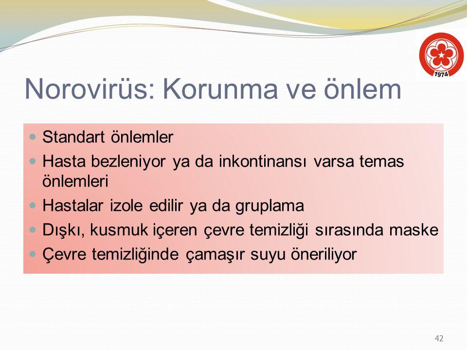 42 Norovirüs: Korunma ve önlem Standart önlemler Hasta bezleniyor ya da inkontinansı varsa temas önlemleri Hastalar izole edilir ya da gruplama Dışkı,