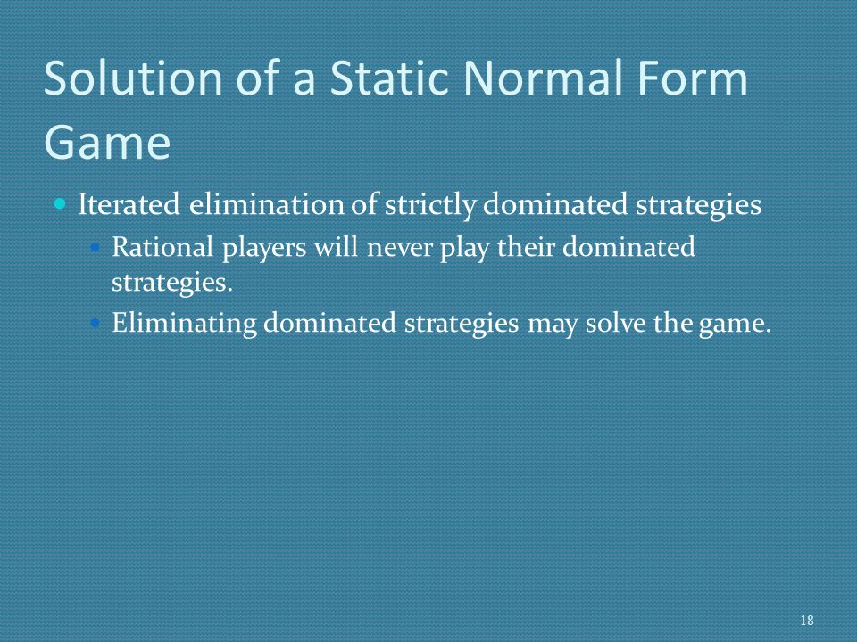 Solution of a Static Normal Form Game (cont.) Nash Equilibrium (NE): In equilibrium neither player has an incentive to deviate from his/her strategy, given the equilibrium strategies of rival players.