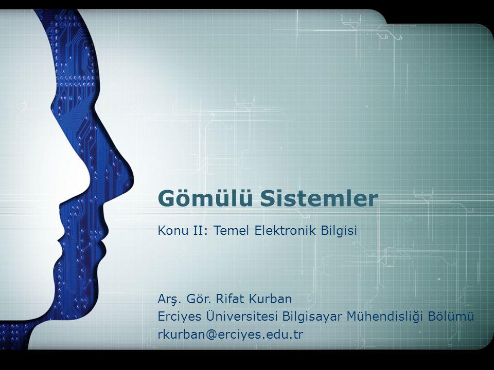 Gömülü Sistemler Arş. Gör. Rifat Kurban Erciyes Üniversitesi Bilgisayar Mühendisliği Bölümü rkurban@erciyes.edu.tr Konu II: Temel Elektronik Bilgisi