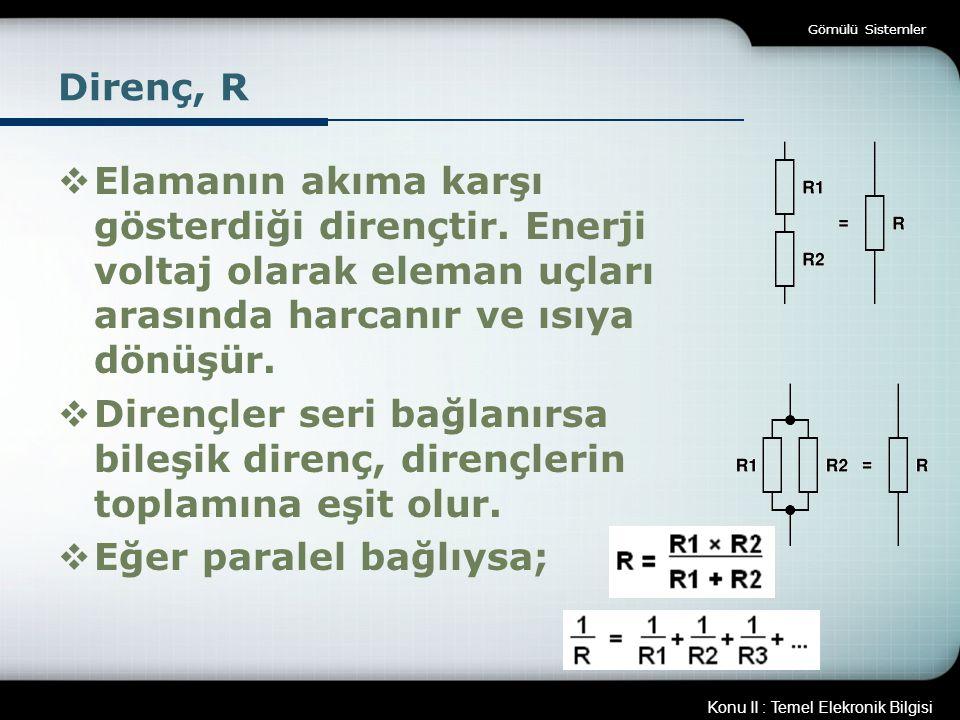 Konu II : Temel Elekronik Bilgisi Gömülü Sistemler Direnç, R  Elamanın akıma karşı gösterdiği dirençtir. Enerji voltaj olarak eleman uçları arasında