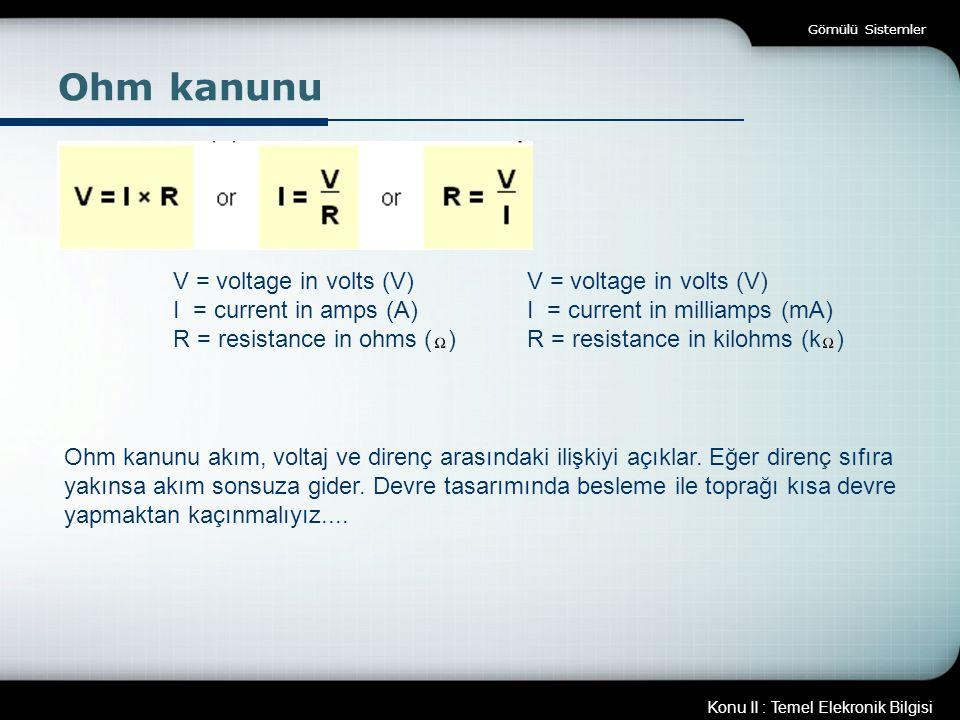 Konu II : Temel Elekronik Bilgisi Gömülü Sistemler Ohm kanunu V = voltage in volts (V) I = current in amps (A) R = resistance in ohms ( ) V = voltage