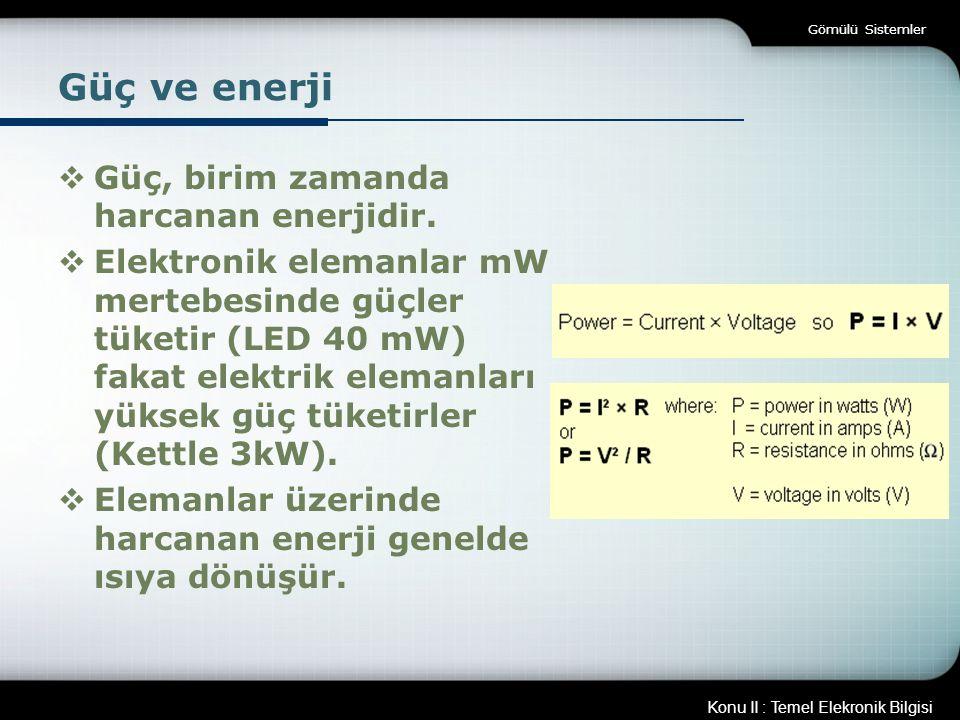 Konu II : Temel Elekronik Bilgisi Gömülü Sistemler Güç ve enerji  Güç, birim zamanda harcanan enerjidir.  Elektronik elemanlar mW mertebesinde güçle