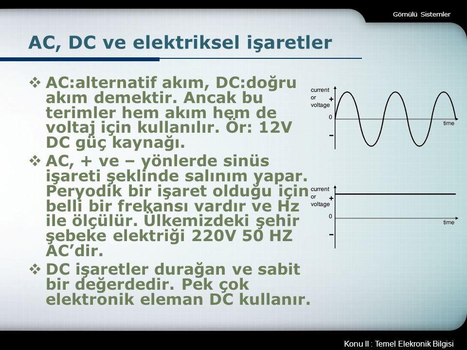 Konu II : Temel Elekronik Bilgisi Gömülü Sistemler AC, DC ve elektriksel işaretler  AC:alternatif akım, DC:doğru akım demektir. Ancak bu terimler hem